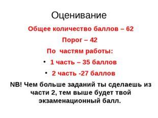 Оценивание Общее количество баллов – 62 Порог – 42 По частям работы: 1 часть