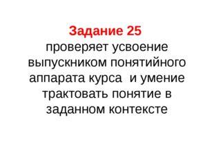 Задание 25 проверяет усвоение выпускником понятийного аппарата курса и умение