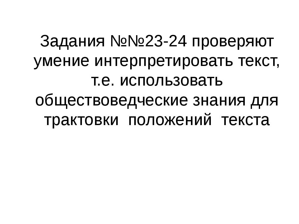 Задания №№23-24 проверяют умение интерпретировать текст, т.е. использовать об...