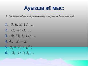 Ауызша жұмыс: Берілген тізбек арифметикалық прогрессия бола ала ма? 3; 6; 9;