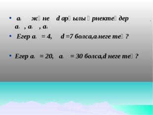 а1 және d арқылы өрнектеңдер а3 , а5 , а4 Егер а1 = 4, d =7 болса,а3 неге те