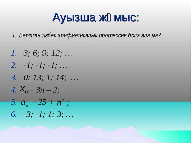 Ауызша жұмыс: Берілген тізбек арифметикалық прогрессия бола ала ма? 3; 6; 9;...