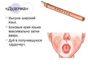 «Дудочка» Высуни широкий язык. Боковые края языка максимально загни вверх. Ду