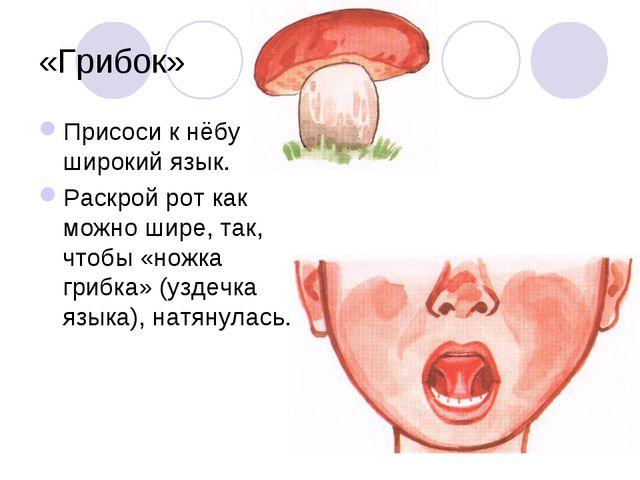 «Грибок» Присоси к нёбу широкий язык. Раскрой рот как можно шире, так, чтобы...