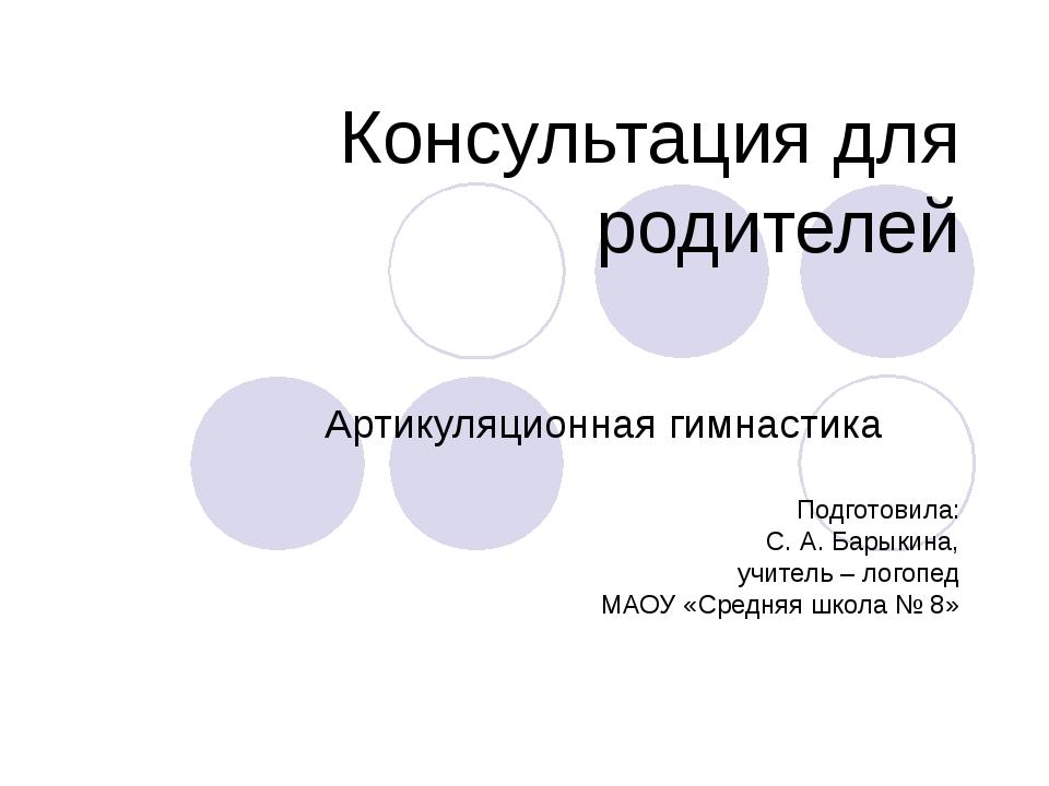 Консультация для родителей Артикуляционная гимнастика Подготовила: С. А. Бары...