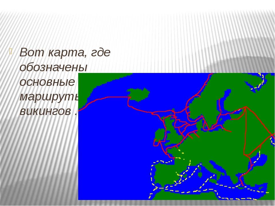 Вот карта, где обозначены основные маршруты викингов .
