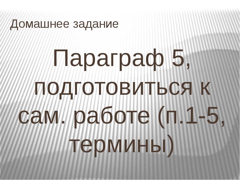 Домашнее задание Параграф 5, подготовиться к сам. работе (п.1-5, термины)