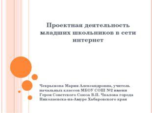 Проектная деятельность младших школьников в сети интернет Чекрыжова Мария Але