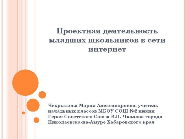 Проектная деятельность младших школьников в сети интернет Чекрыжова Мария Але...