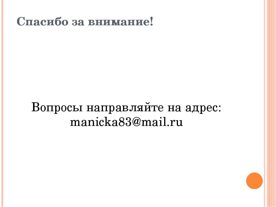 Спасибо за внимание! Вопросы направляйте на адрес: manicka83@mail.ru