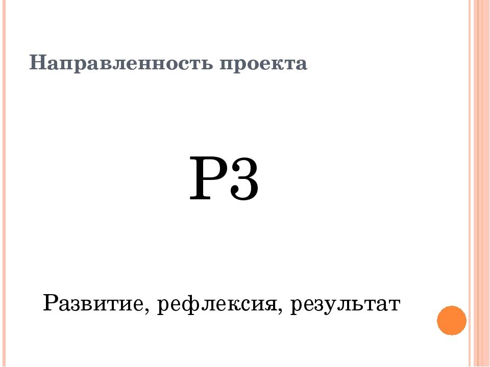 Направленность проекта Р3 Развитие, рефлексия, результат