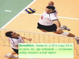 Волейбол. Заимств. в 20-е годы XX в. из англ. яз., где volleyball — сложение: