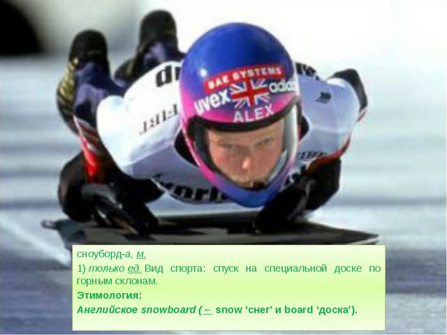 сноуборд-а,м. 1)толькоед.Вид спорта: спуск на специальной доске по горным...