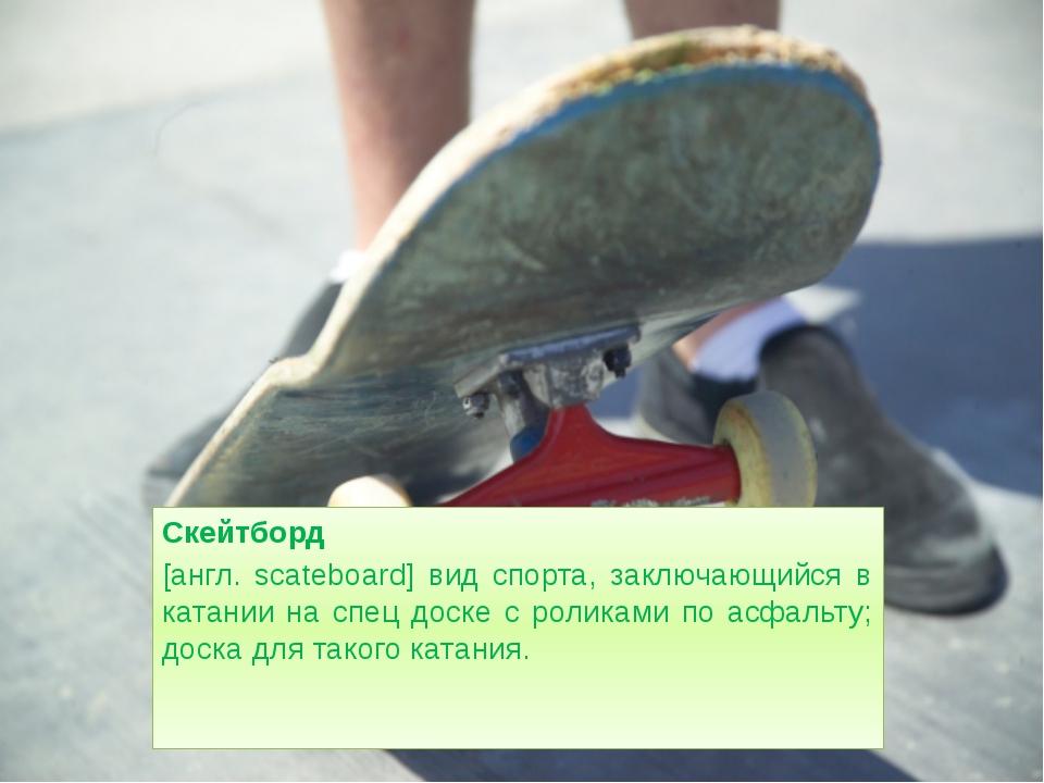 Скейтборд [англ. scateboard] вид спорта, заключающийся в катании на спец доск...