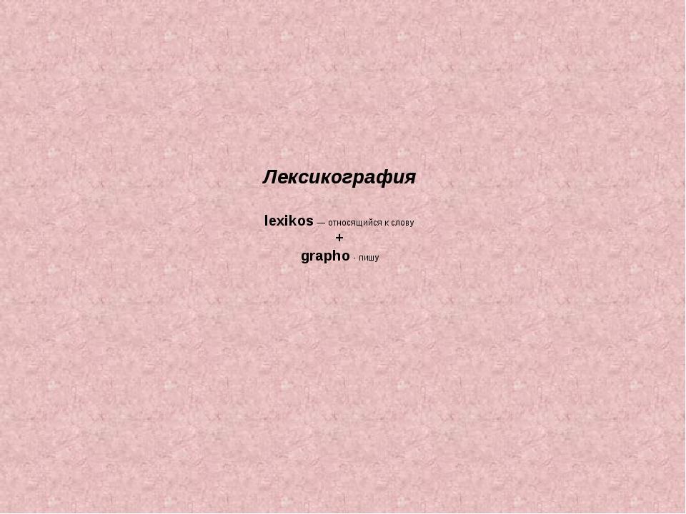 Лексикография lexikos — относящийся к слову + grapho - пишу