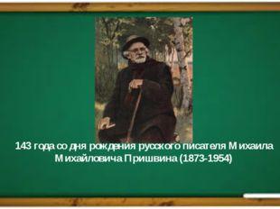 143 года со дня рождения русского писателя Михаила Михайловича Пришвина (1873