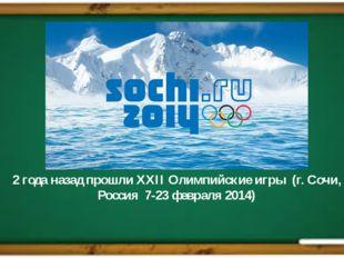 2 года назад прошли XXII Олимпийские игры (г. Сочи, Россия 7-23 февраля 201