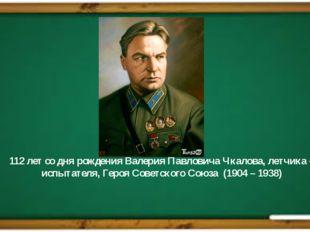 112 лет со дня рождения Валерия Павловича Чкалова, летчика – испытателя, Геро