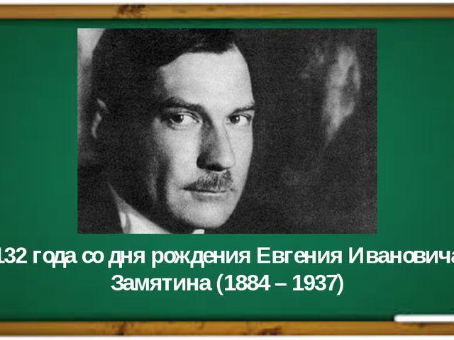 132 года со дня рождения Евгения Ивановича Замятина (1884 – 1937)