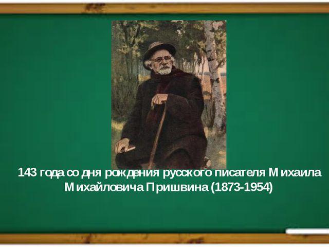 143 года со дня рождения русского писателя Михаила Михайловича Пришвина (1873...