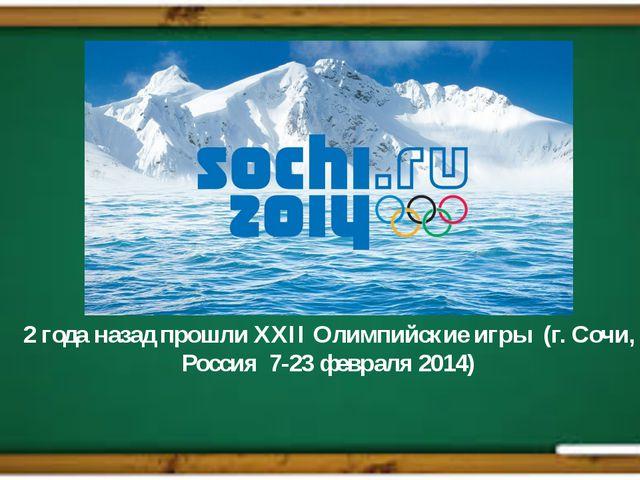 2 года назад прошли XXII Олимпийские игры (г. Сочи, Россия 7-23 февраля 201...