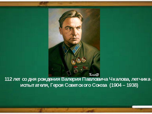 112 лет со дня рождения Валерия Павловича Чкалова, летчика – испытателя, Геро...
