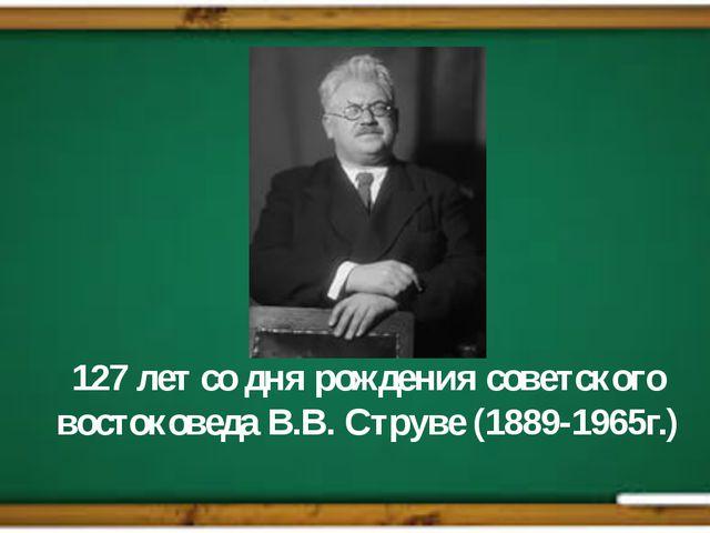 127 лет со дня рождения советского востоковеда В.В. Струве (1889-1965г.)