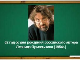 62 год со дня рождения российского актера Леонида Ярмольника (1954г.)