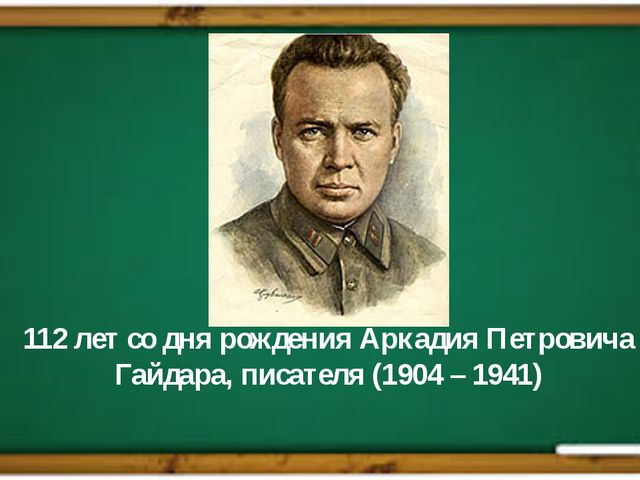 112 лет со дня рождения Аркадия Петровича Гайдара, писателя (1904 – 1941)
