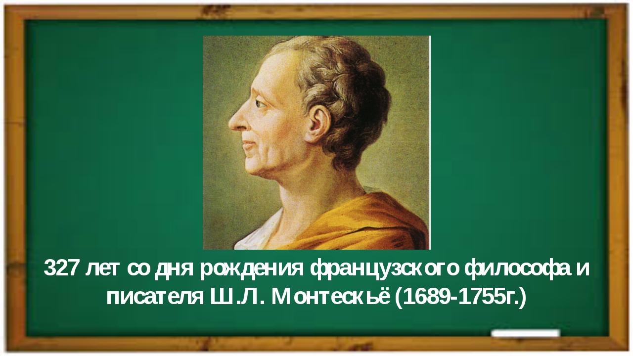 327 лет со дня рождения французского философа и писателя Ш.Л. Монтескьё (1689...