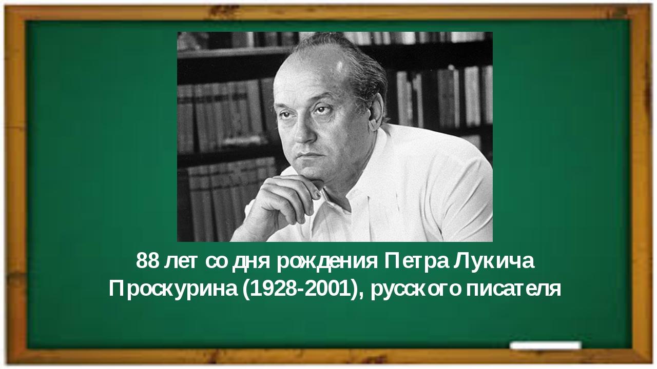 88 лет со дня рожденияПетра Лукича Проскурина(1928-2001), русского писателя