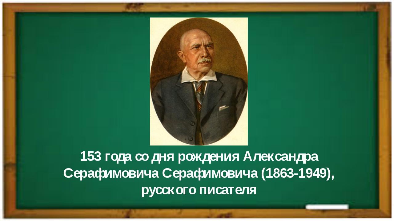153 года со дня рожденияАлександра СерафимовичаСерафимовича(1863-1949), ру...