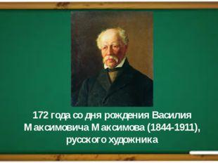 172 года со дня рождения Василия Максимовича Максимова (1844-1911), русского