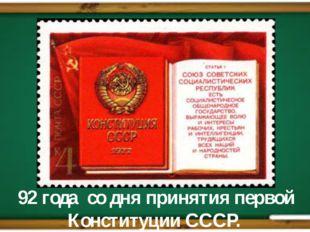 92 года со дня принятия первой Конституции СССР.
