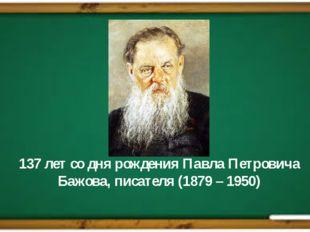 137 лет со дня рождения Павла Петровича Бажова, писателя (1879 – 1950)