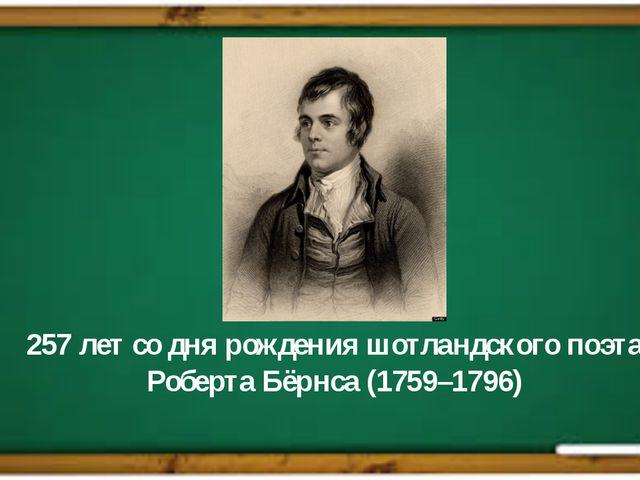 257 лет со дня рождения шотландского поэта Роберта Бёрнса (1759–1796)