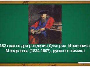 182 года со дня рождения Дмитрия Ивановича Менделеева (1834-1907), русского х