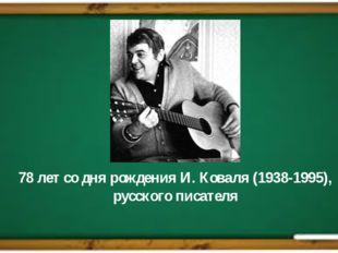 78 лет со дня рожденияИ. Коваля(1938-1995), русского писателя