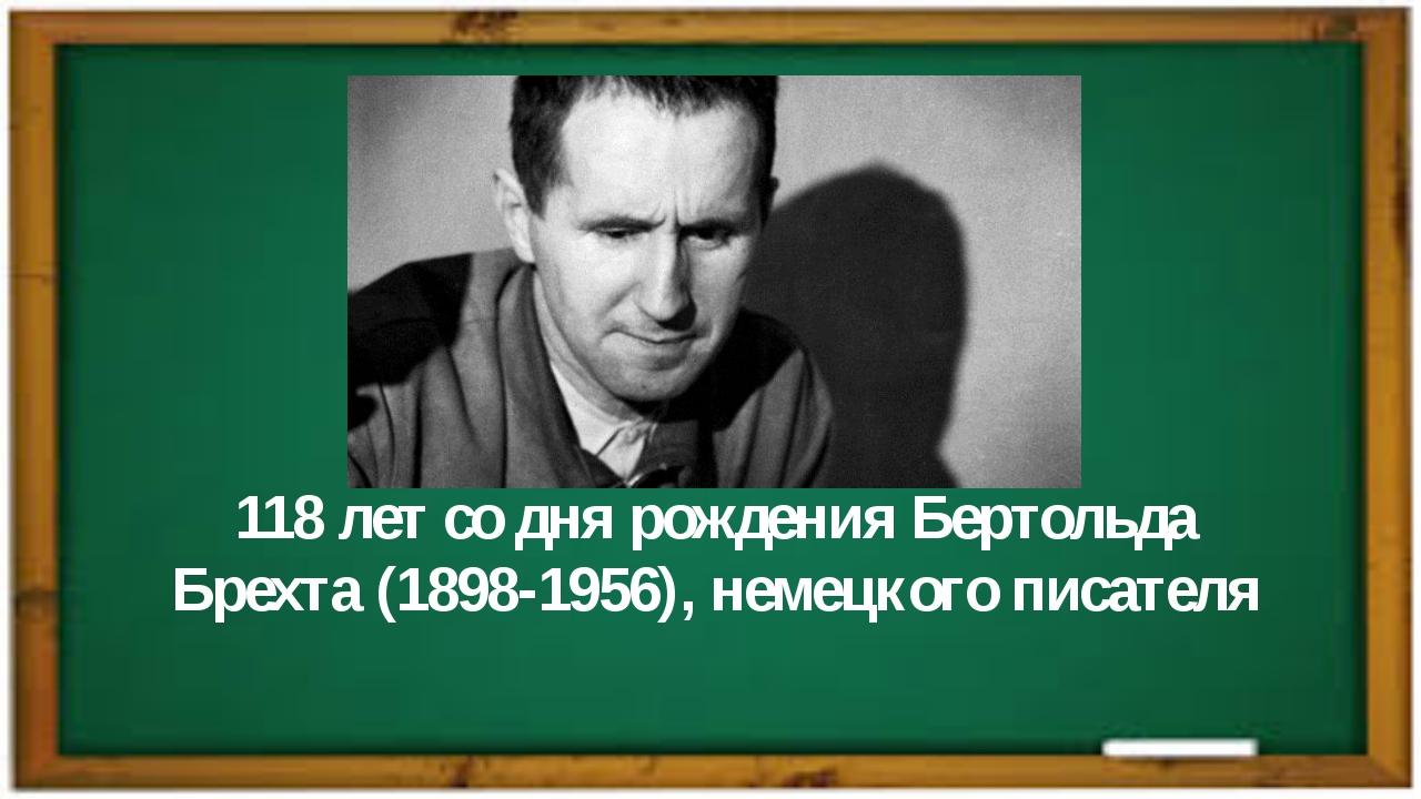 118 лет со дня рожденияБертольда Брехта(1898-1956), немецкого писателя