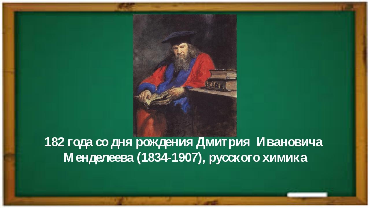 182 года со дня рождения Дмитрия Ивановича Менделеева (1834-1907), русского х...