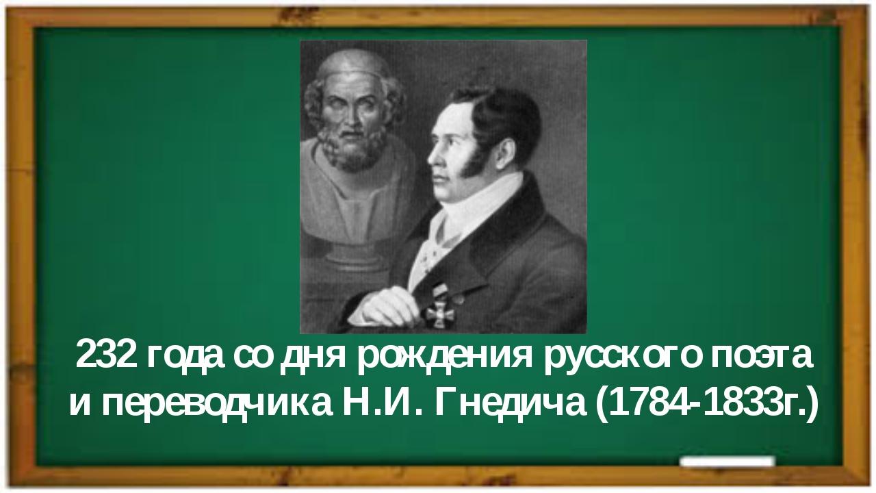 232 года со дня рождения русского поэта и переводчика Н.И. Гнедича (1784-1833...