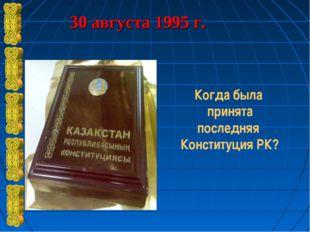 30 августа 1995 г. Когда была принята последняя Конституция РК?