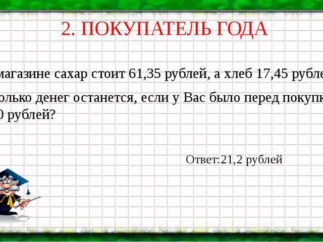 2. ПОКУПАТЕЛЬ ГОДА В магазине сахар стоит 61,35 рублей, а хлеб 17,45 рублей....