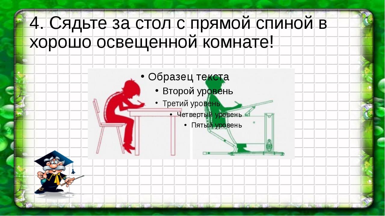 4. Сядьте за стол с прямой спиной в хорошо освещенной комнате!