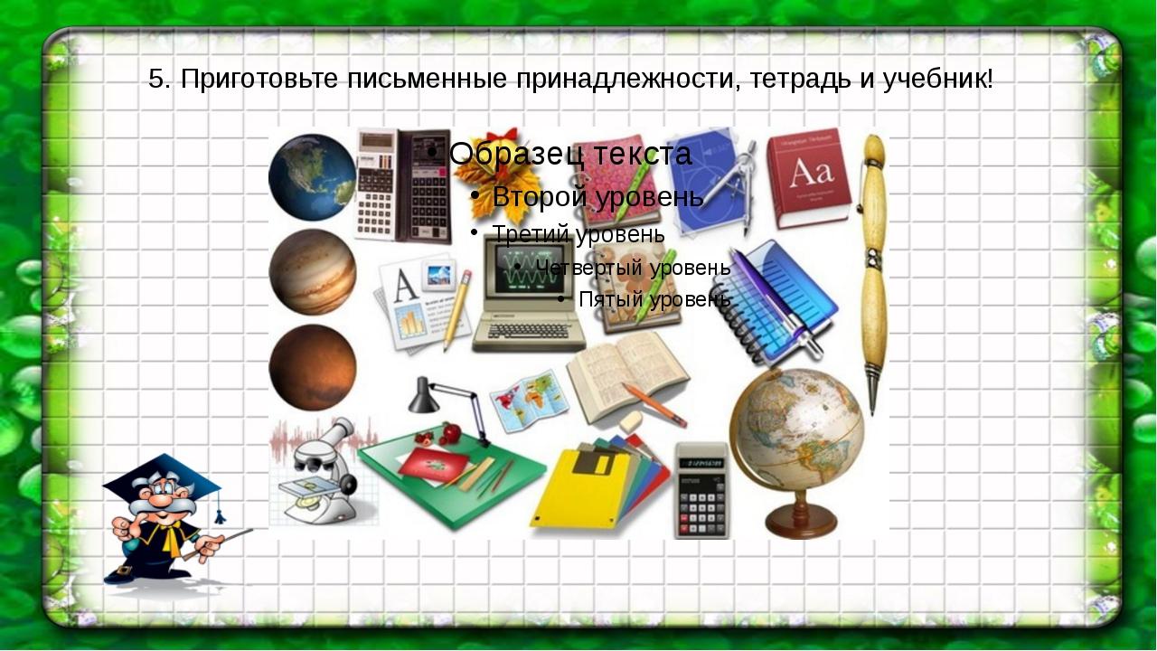 5. Приготовьте письменные принадлежности, тетрадь и учебник!
