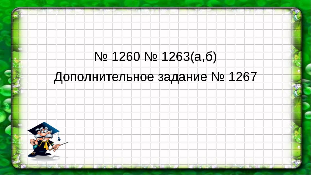 № 1260 № 1263(а,б) Дополнительное задание № 1267