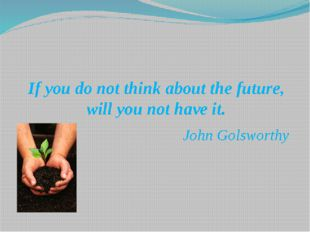 If you do not think about the future, will you not have it. John Golsworthy