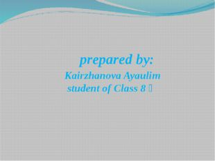 prepared by: Kairzhanova Ayaulim student of Class 8 ә