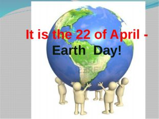 It is the 22 of April - Earth Day!