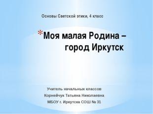 Моя малая Родина – город Иркутск Основы Светской этики, 4 класс Учитель начал